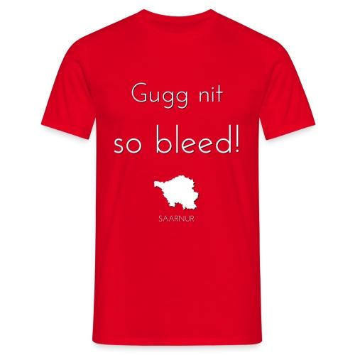 Gugg nit so bleed! - Männer T-Shirt