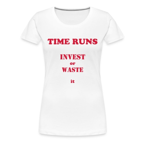 Time runs - Invest or Waste it! - Frauen Premium T-Shirt