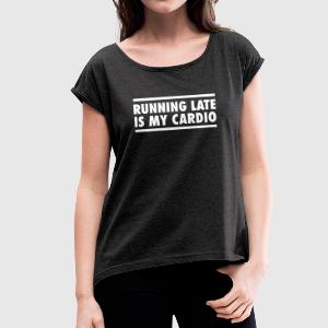 Running Late Is My Cardio T-Shirts - Women's T-shirt with rolled up sleeves