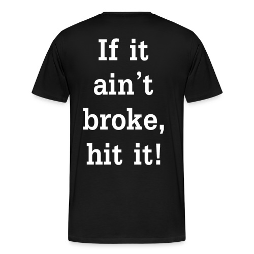 If it ain't broke, hit it! T - Men's Premium T-Shirt