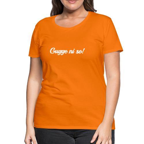 Gugge ni so - Frauen Premium T-Shirt