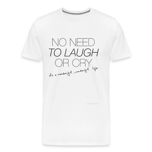 No Need to Laugh or cry T-Shirt - Men's Premium T-Shirt