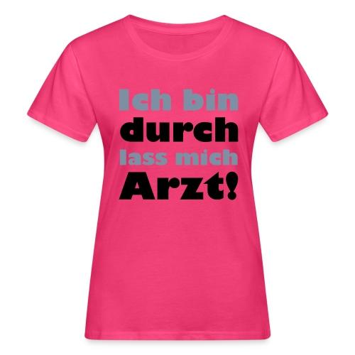Girlie Shirt ich bin durch lass mich Arzt - Frauen Bio-T-Shirt
