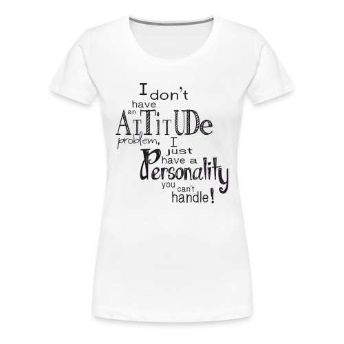 I don't have an Attitude - Womens - Women's Premium T-Shirt