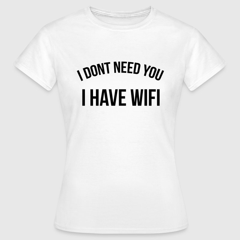 I don't need you I have wifi Tee shirts - T-shirt Femme