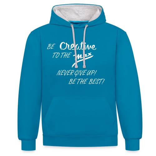 BE CREATIVE TO THE MAX NEVER GIVE UP! BE THE BEST! - Contrast Colour Hoodie