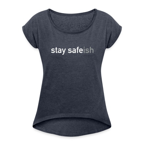 Stay Safe(ish). - Women's T-shirt with rolled up sleeves
