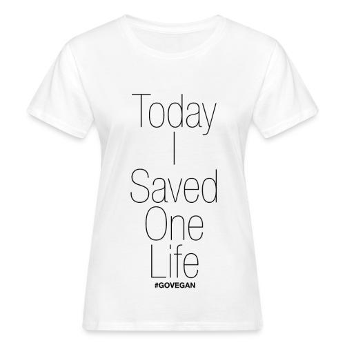Today I saved one Life! - Frauen Bio-T-Shirt
