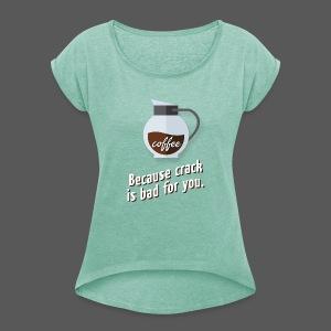 Coffee – because crack is bad for you - Frauen T-Shirt mit gerollten Ärmeln