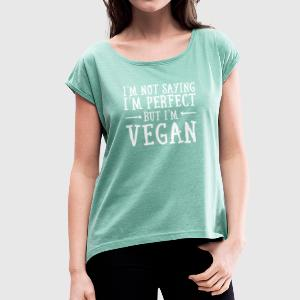 I'm Not Saying I'm Perfect - But I'm Vegan T-Shirts - Women's T-shirt with rolled up sleeves