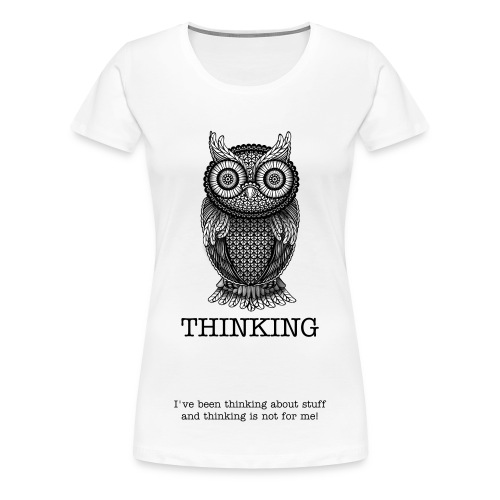 Thinking is not for me - Women's Premium T-Shirt