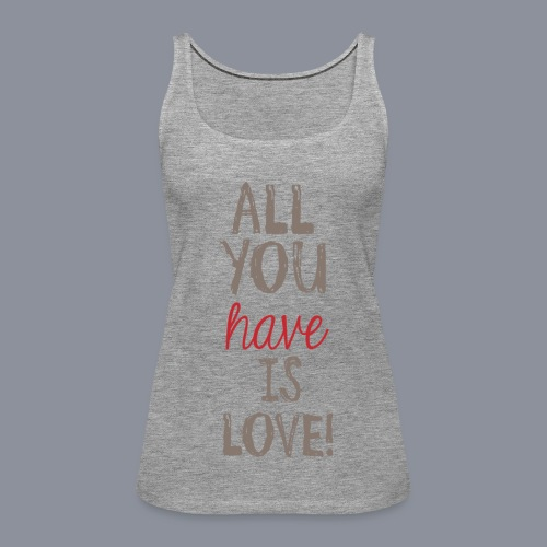 Frauen Tank Top ALL YO HAVE IS LOVE - Frauen Premium Tank Top