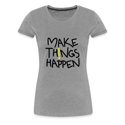 Damen Premium T-Shirt Make Things Happen! - Frauen Premium T-Shirt