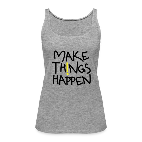 Damen Premium Top Make Things Happen! - Frauen Premium Tank Top