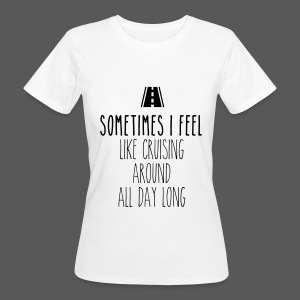 Sometimes I feel like I cruising around all day long - Frauen Bio-T-Shirt