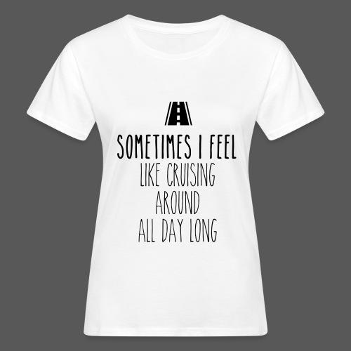 Sometimes I feel like I cruising around all day long - Frauen Bio-T-Shirt