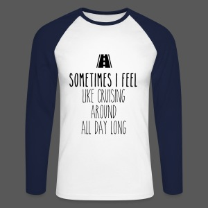 Sometimes I feel like I cruising around all day long - Männer Baseballshirt langarm