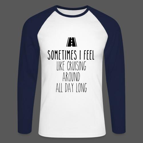 Sometimes I feel like I cruising around all day long - Männer Baseballshirt langarm
