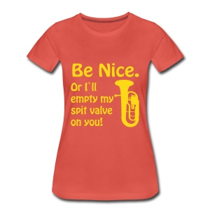 Be Nice. Or I`ll empty my spit valve on you. - Women's Premium T-Shirt