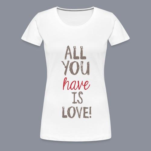 Frauen Shirt ALL YOU HAVE IS LOVE - Frauen Premium T-Shirt