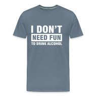 T-shirts ~ Mannen Premium T-shirt ~ Funshirt I don't need fun to drink alcohol