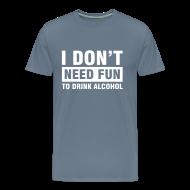 T-shirts ~ Mannen Premium T-shirt ~ Funshirt I don't need fun to drink alcohol