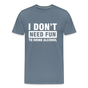 Funshirt I don't need fun to drink alcohol - Mannen Premium T-shirt