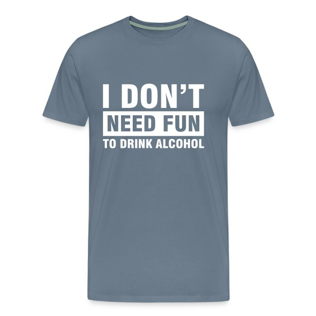 Funshirt I don't need fun to drink alcohol
