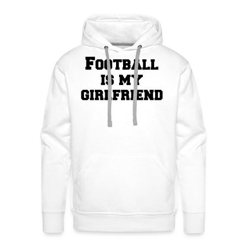 Football is my Girlfriend! - Männer Premium Hoodie