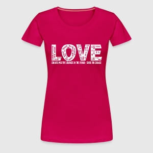 LOVE- CREATES POSITIVE CHANGES IN THE WORLD - SO BE THE CHANGE  - Dame premium T-shirt