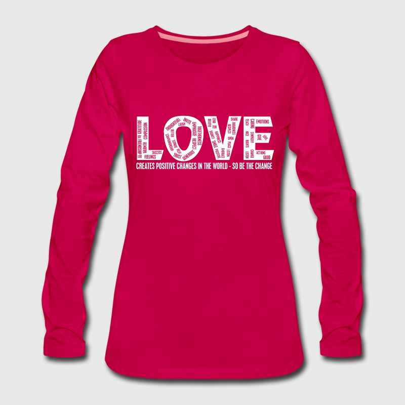 LOVE- CREATES POSITIVE CHANGES IN THE WORLD - SO BE THE CHANGE  - Dame premium T-shirt med lange ærmer