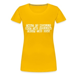 That is really not the yellow from the egg - Frauen Premium T-Shirt