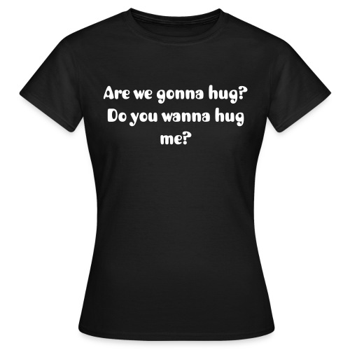 Are we gonna hug? (F) White Text - Women's T-Shirt
