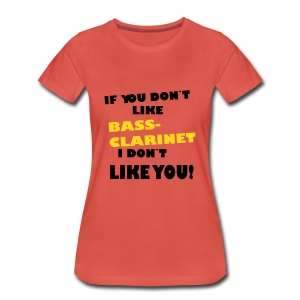 If you don`like Bass Clarinet, I don`t like you! - Women's Premium T-Shirt