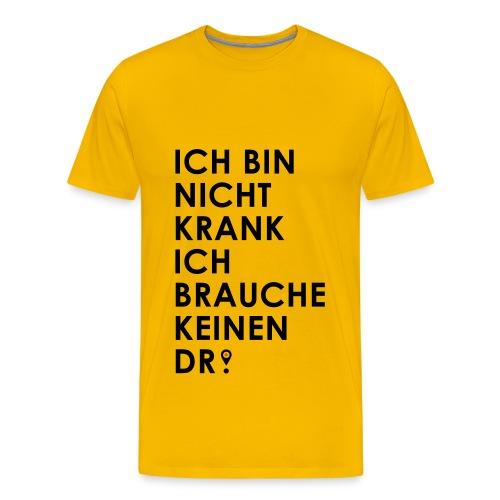 Ich bin nicht krank, ich brauche keinen Doktor (Dr.) - Männer Premium T-Shirt
