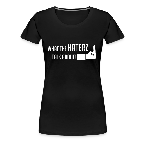 Frauen Premium t-shirt Schwarz What the haterz talk about - Frauen Premium T-Shirt