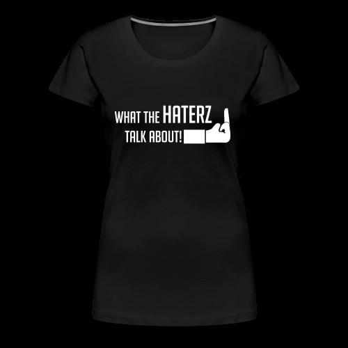 Frauen Premium t-shirt Schwarz What the haterz talk about - Frauen Premium T-Shirt