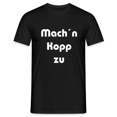 Mach´n Kopp zu - Männer T-Shirt