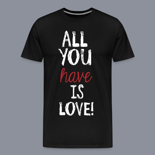 Shirt ALL YOU HAVE IS LOVE - Männer Premium T-Shirt