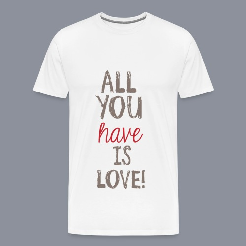 Shirt ALL YOU HAVE IS LOVE - Männer Premium T-Shirt