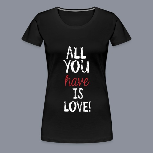 Frauen Shirt ALL YOU HAVE IS LOVE - Frauen Premium T-Shirt
