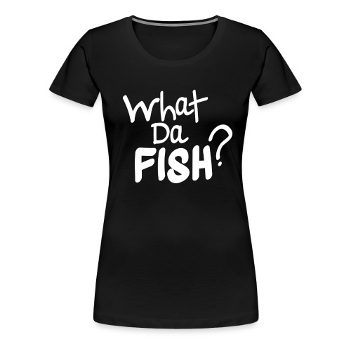 WHAT DA FISH? Women Black - Women's Premium T-Shirt