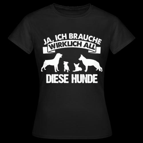 Frauen Shirt: Ja, ich brauche wirklich all diese Hunde - Frauen T-Shirt