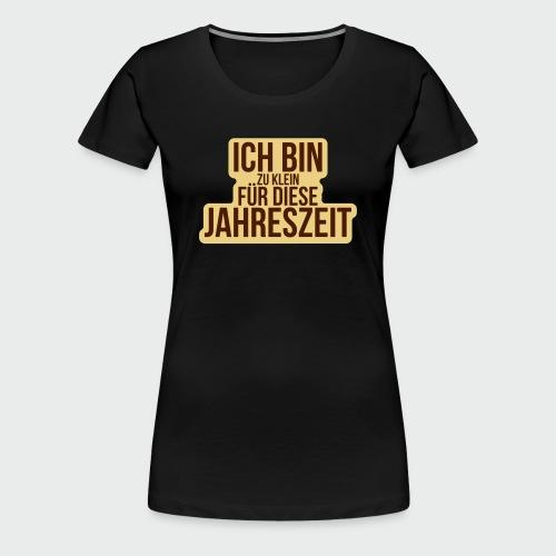 Zu klein für diese Jahreszeit - Frauen Premium T-Shirt