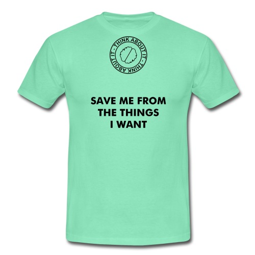 SAVE ME FROM THE THINGS I WANT - Mannen T-shirt