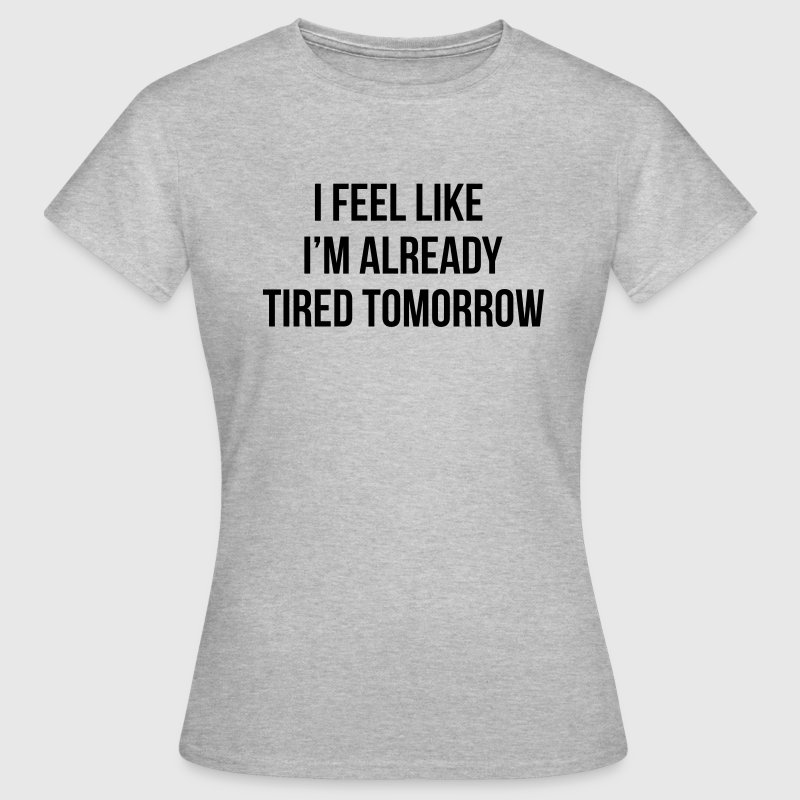 I feel like I'm already tired tomorrow T-Shirts - Women's T-Shirt