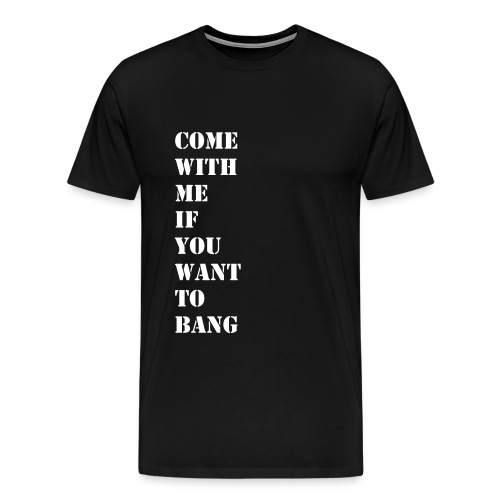 Come With Me If You Want To Bang - Männer Premium T-Shirt
