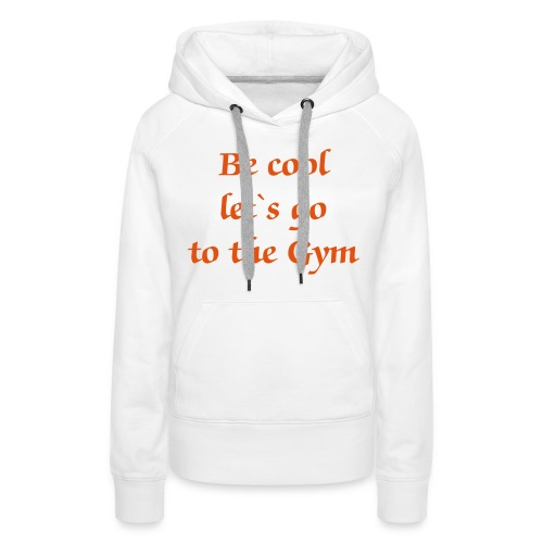Be cool let`s go to the Gym - Frauen Premium Hoodie
