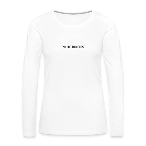 You're too close (womans) - Frauen Premium Langarmshirt