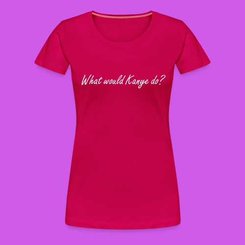 What would Kanye do? - Frauen Premium T-Shirt